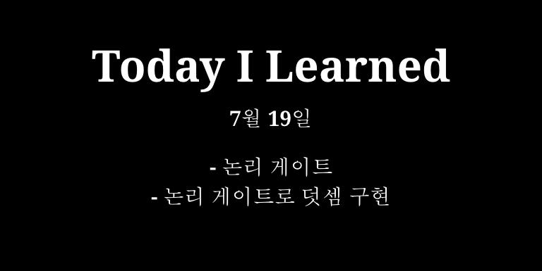 TIL 7월 19일 - 논리 게이트, 논리 게이트로 덧셈 구현 Thumbnail