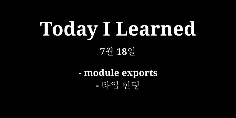 TIL 7월 18일 - module exports, 타입 힌팅, 아무도 없어요 Thumbnail