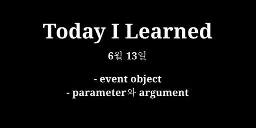 TIL 6월 13일 - event object, parameter 와 argument