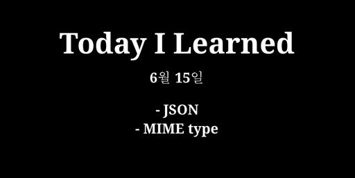 TIL 6월 15일 - JSON, MIME type