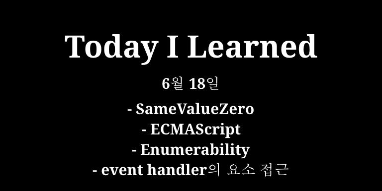 TIL 6월 18일 - SameValueZero, ECMAScript, Enumerability, event handler 요소 접근 Thumbnail