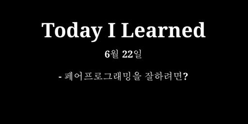 TIL 6월 22일 - 페어프로그래밍을 잘하려면?